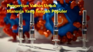 Pengertian Vaksin Untuk Manusia Yang Tengah Populer